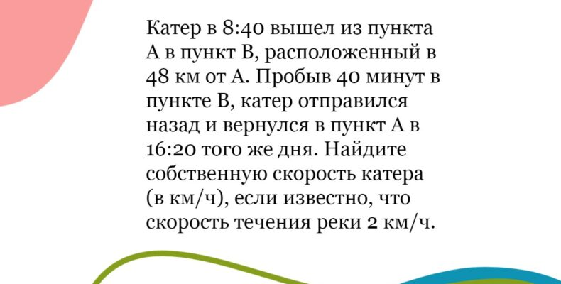 Решение №11(2021 вар1): Катер в 8:40 вышел из пункта А в пункт В, расположенный в 48 км от А