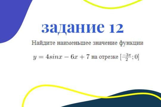 Решение №12 (2021 вар1): найдите наименьшее значение функции y=4sinx-6x+7 на отрезке [-3pi/2; 0]
